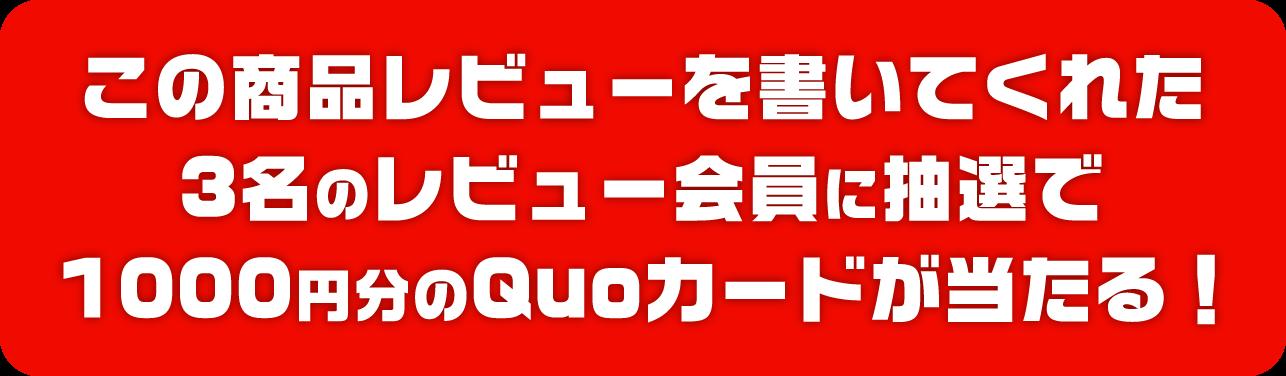 この商品レビューを書いてくれた3名のレビュー会員に抽選で1000円分のQuoカードが当たる!
