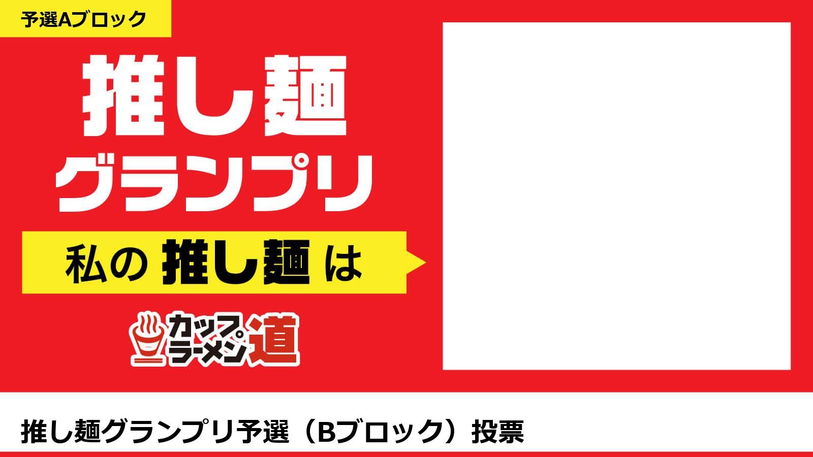【推し麺グランプリ】私の推し麺は「推し麺グランプリ予選(Bブロック)投票」